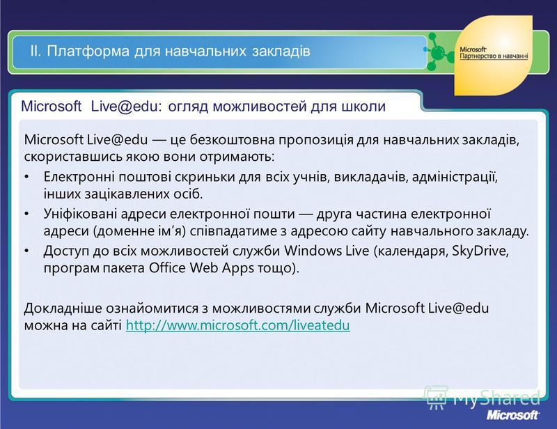 ІІ. Платформа для навчальних закладів Microsoft Live@edu: огляд можливостей для школи Microsoft Live@edu це безкоштовна пропозиція для навчальних закладів, скориставшись якою вони отримають: Електронні поштові скриньки для всіх учнів, викладачів, адм
