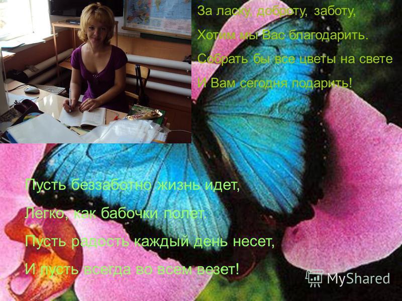 За ласку, доброту, заботу, Хотим мы Вас благодарить. Собрать бы все цветы на свете И Вам сегодня подарить! Пусть беззаботно жизнь идет, Легко, как бабочки полет. Пусть радость каждый день несет, И пусть всегда во всем везет!