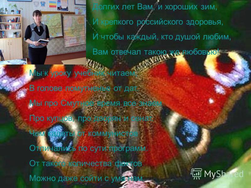 Долгих лет Вам, и хороших зим, И крепкого российского здоровья, И чтобы каждый, кто душой любим, Вам отвечал такою же любовью! Мы к уроку учебник читаем, В голове помутненье от дат. Мы про Смутное время все знаем Про купцов, про дворян и сенат. Чем к