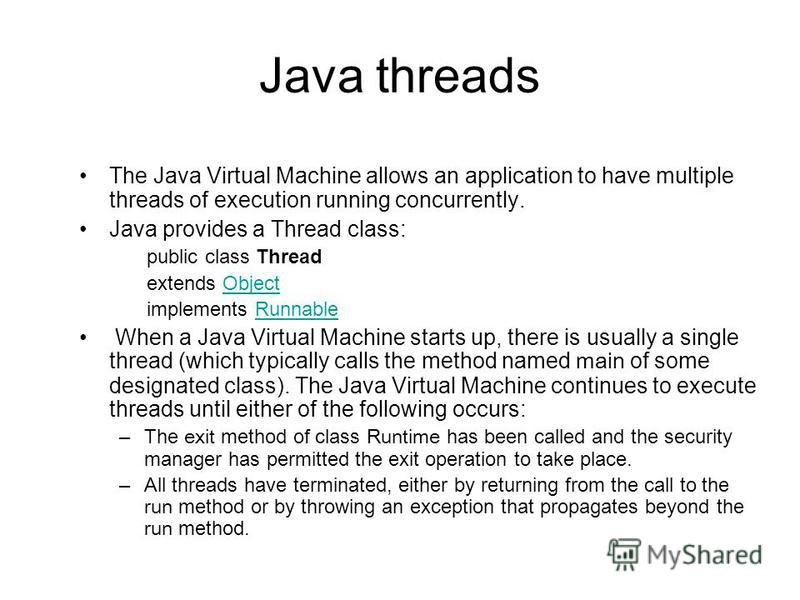 Java threads The Java Virtual Machine allows an application to have multiple threads of execution running concurrently. Java provides a Thread class: public class Thread extends ObjectObject implements RunnableRunnable When a Java Virtual Machine sta