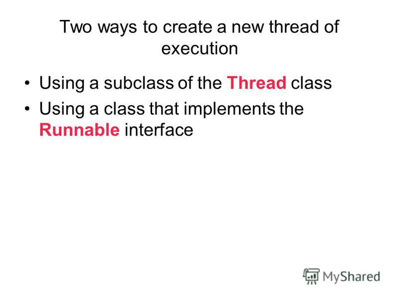 Two ways to create a new thread of execution Using a subclass of the Thread class Using a class that implements the Runnable interface