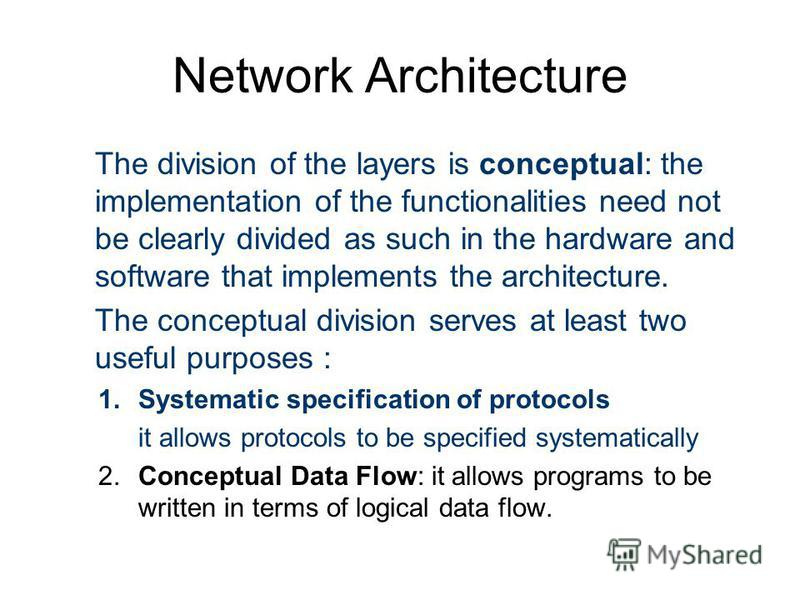 Network Architecture The division of the layers is conceptual: the implementation of the functionalities need not be clearly divided as such in the hardware and software that implements the architecture. The conceptual division serves at least two us