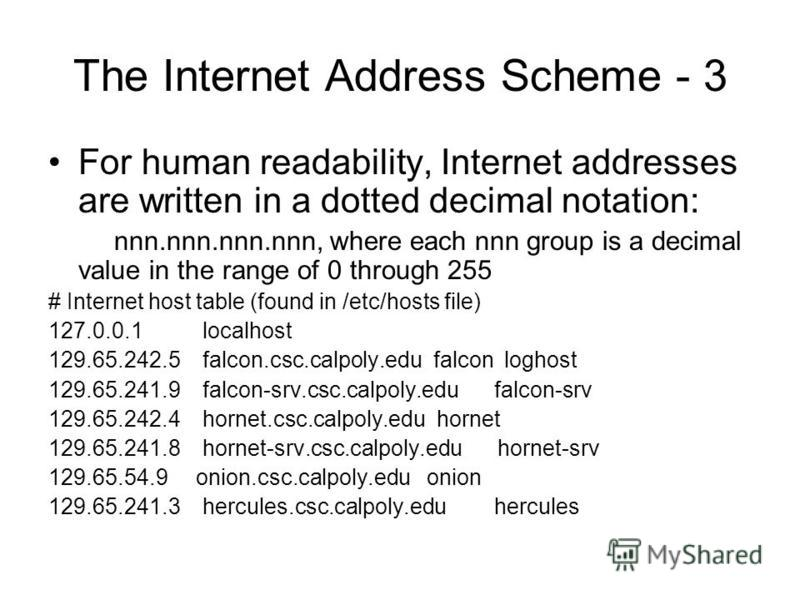 The Internet Address Scheme - 3 For human readability, Internet addresses are written in a dotted decimal notation: nnn.nnn.nnn.nnn, where each nnn group is a decimal value in the range of 0 through 255 # Internet host table (found in /etc/hosts file