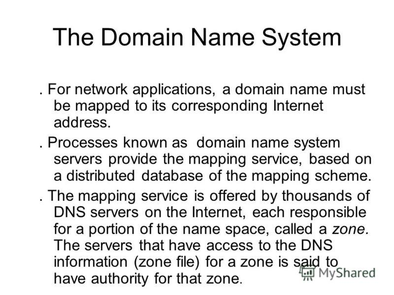 The Domain Name System. For network applications, a domain name must be mapped to its corresponding Internet address.. Processes known as domain name system servers provide the mapping service, based on a distributed database of the mapping scheme..