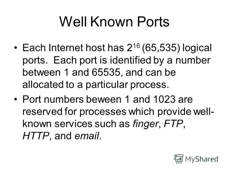 Well Known Ports Each Internet host has 2 16 (65,535) logical ports. Each port is identified by a number between 1 and 65535, and can be allocated to a particular process. Port numbers beween 1 and 1023 are reserved for processes which provide well-