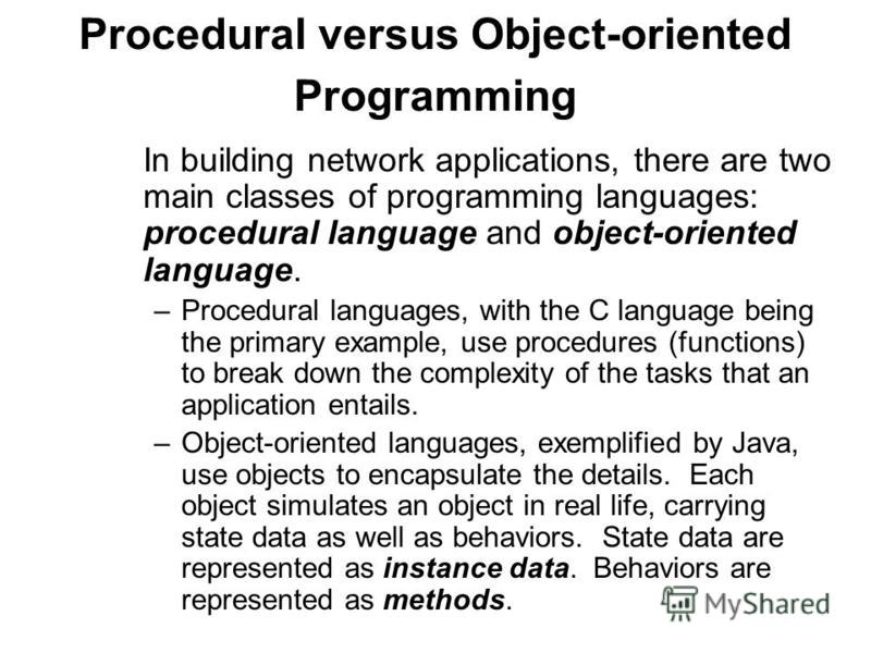 Procedural versus Object-oriented Programming In building network applications, there are two main classes of programming languages: procedural language and object-oriented language. – Procedural languages, with the C language being the primary examp