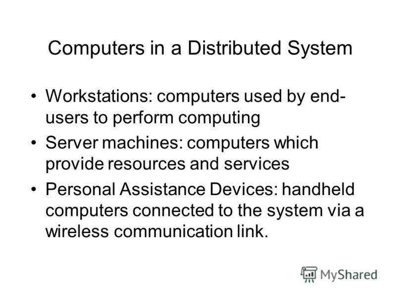 Computers in a Distributed System Workstations: computers used by end- users to perform computing Server machines: computers which provide resources and services Personal Assistance Devices: handheld computers connected to the system via a wireless c
