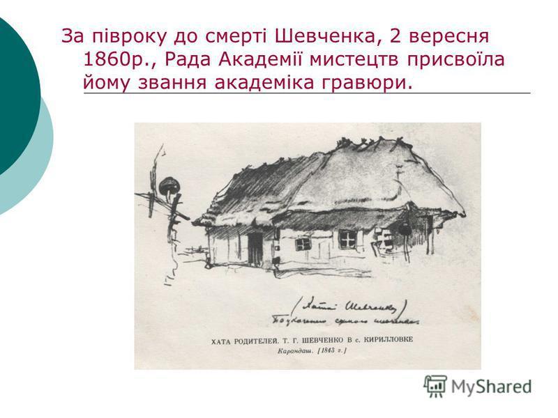 За півроку до смерті Шевченка, 2 вересня 1860р., Рада Академії мистецтв присвоїла йому звання академіка гравюри.