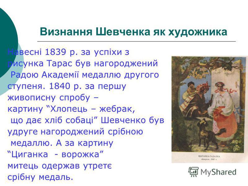 Визнання Шевченка як художника Навесні 1839 р. за успіхи з рисунка Тарас був нагороджений Радою Академії медаллю другого ступеня. 1840 р. за першу живописну спробу – картину Хлопець – жебрак, що дає хліб собаці Шевченко був удруге нагороджений срібно