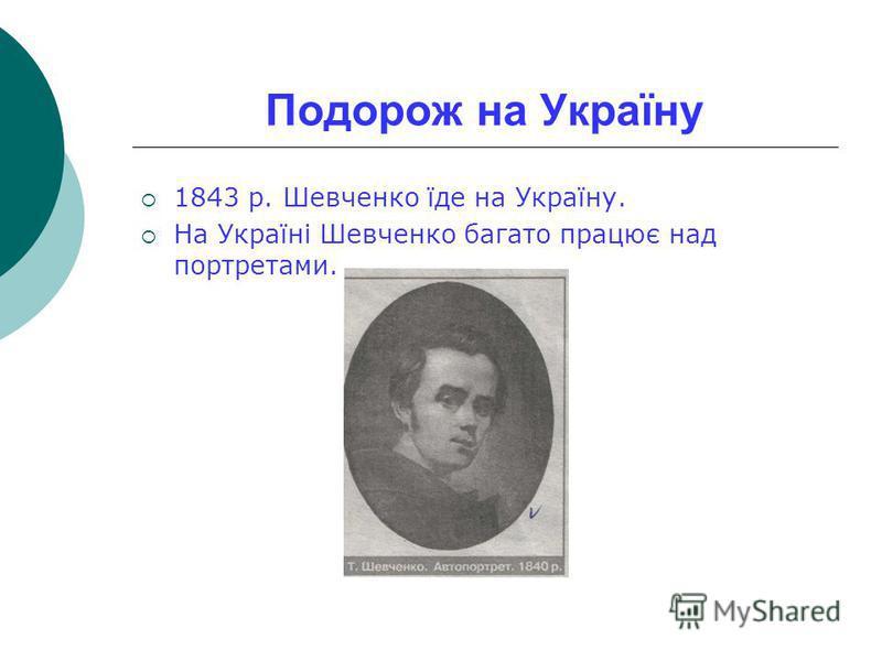 Подорож на Україну 1843 р. Шевченко їде на Україну. На Україні Шевченко багато працює над портретами.