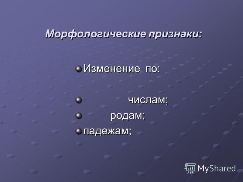Морфологические признаки: Морфологические признаки: Изменение по: числам; числам; родам; родам;падежам;