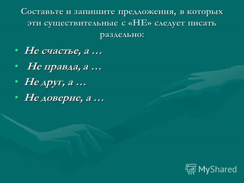 Составьте и запишите предложения, в которых эти существительные с «НЕ» следует писать раздельно: Не счастье, а …Не счастье, а … Не правда, а … Не правда, а … Не друг, а …Не друг, а … Не доверие, а …Не доверие, а …