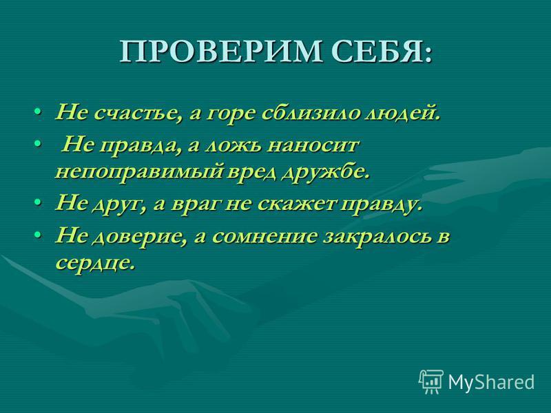 ПРОВЕРИМ СЕБЯ: Не счастье, а горе сблизило людей.Не счастье, а горе сблизило людей. Не правда, а ложь наносит непоправимый вред дружбе. Не правда, а ложь наносит непоправимый вред дружбе. Не друг, а враг не скажет правду.Не друг, а враг не скажет пра