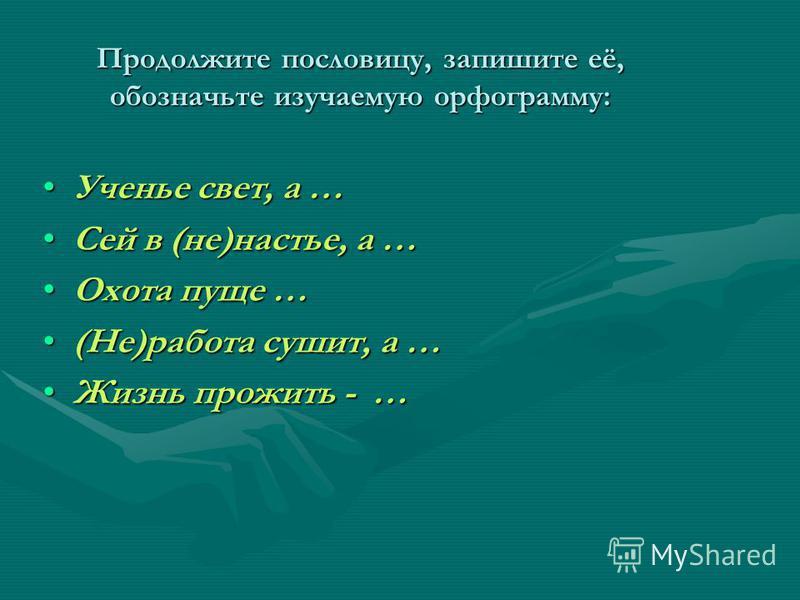 Продолжите пословицу, запишите её, обозначьте изучаемую орфограмму: Ученье свет, а …Ученье свет, а … Сей в (не)настье, а …Сей в (не)настье, а … Охота пуще …Охота пуще … (Не)работа сушит, а …(Не)работа сушит, а … Жизнь прожить - …Жизнь прожить - …