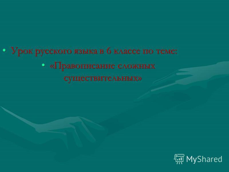 Урок русского языка в 6 классе по теме:Урок русского языка в 6 классе по теме: «Правописание сложных существительных»«Правописание сложных существительных»