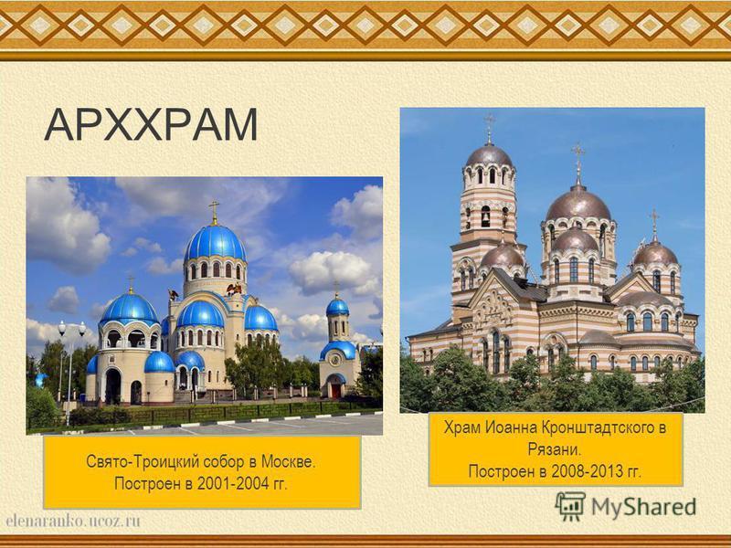 АРХХРАМ Свято-Троицкий собор в Москве. Построен в 2001-2004 гг. Храм Иоанна Кронштадтского в Рязани. Построен в 2008-2013 гг.