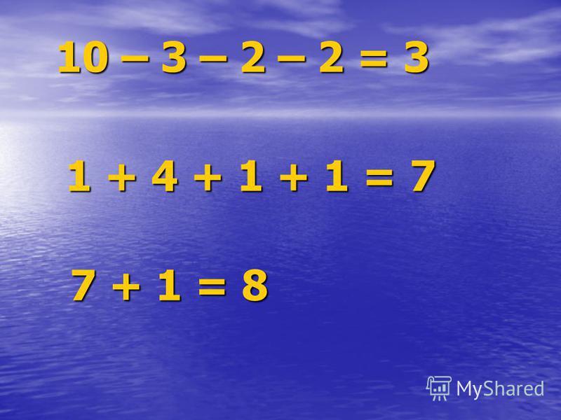10 – 3 – 2 – 2 = 3 1 + 4 + 1 + 1 = 7 7 + 1 = 8
