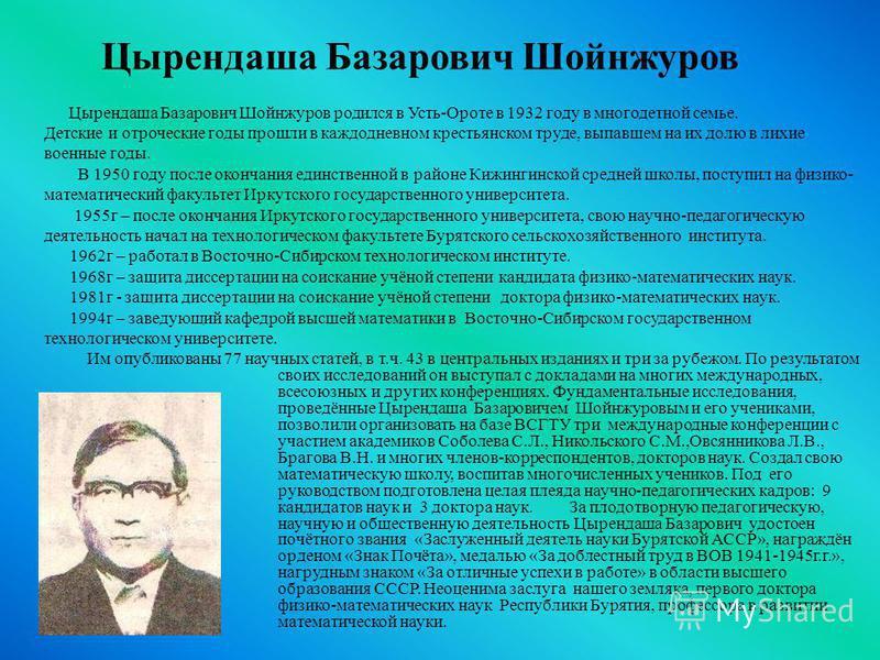 Цырендаша Базарович Шойнжуров Цырендаша Базарович Шойнжуров родился в Усть-Ороте в 1932 году в многодетной семье. Детские и отроческие годы прошли в каждодневном крестьянском труде, выпавшем на их долю в лихие военные годы. В 1950 году после окончани
