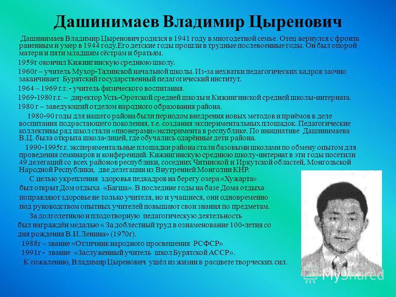Дашинимаев Владимир Цыренович Дашинимаев Владимир Цыренович родился в 1941 году в многодетной семье. Отец вернулся с фронта раненным и умер в 1944 году.Его детские годы прошли в трудные послевоенные годы. Он был опорой матери и пяти младшим сёстрам и