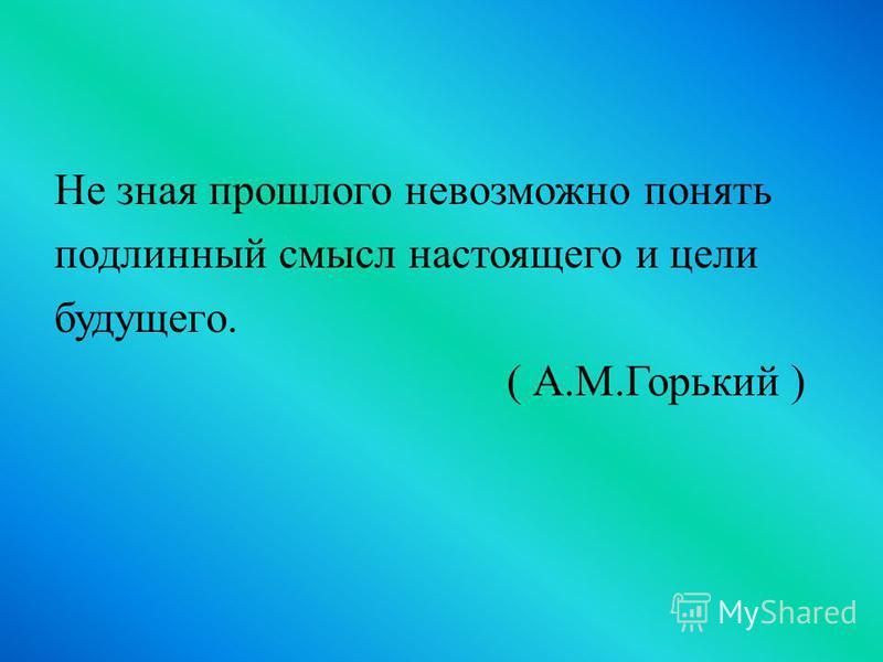 Не зная прошлого невозможно понять подлинный смысл настоящего и цели будущего. ( А.М.Горький )