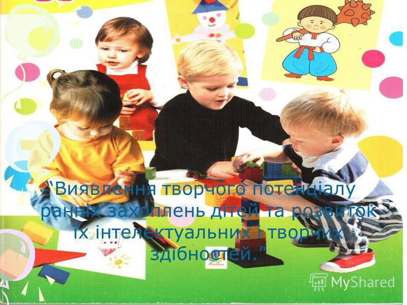 Виявлення творчого потенціалу ранніх захоплень дітей та розвиток їх інтелектуальних і творчих здібностей.
