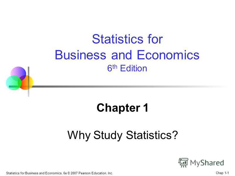Statistics for Business and Economics, 6e © 2007 Pearson Education, Inc. Chap 1-1 Chapter 1 Why Study Statistics? Statistics for Business and Economics 6 th Edition