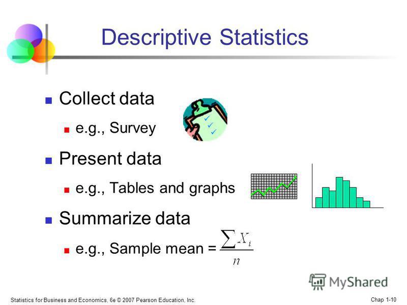 Statistics for Business and Economics, 6e © 2007 Pearson Education, Inc. Chap 1-10 Descriptive Statistics Collect data e.g., Survey Present data e.g., Tables and graphs Summarize data e.g., Sample mean =