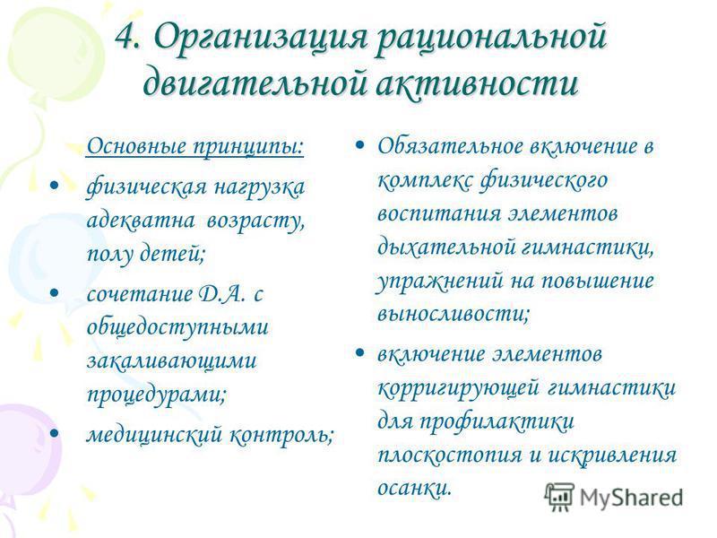 4. Организация рациональной двигательной активности Основные принципы: физическая нагрузка адекватна возрасту, полу детей; сочетание Д.А. с общедоступными закаливающими процедурами; медицинский контроль; Обязательное включение в комплекс физического