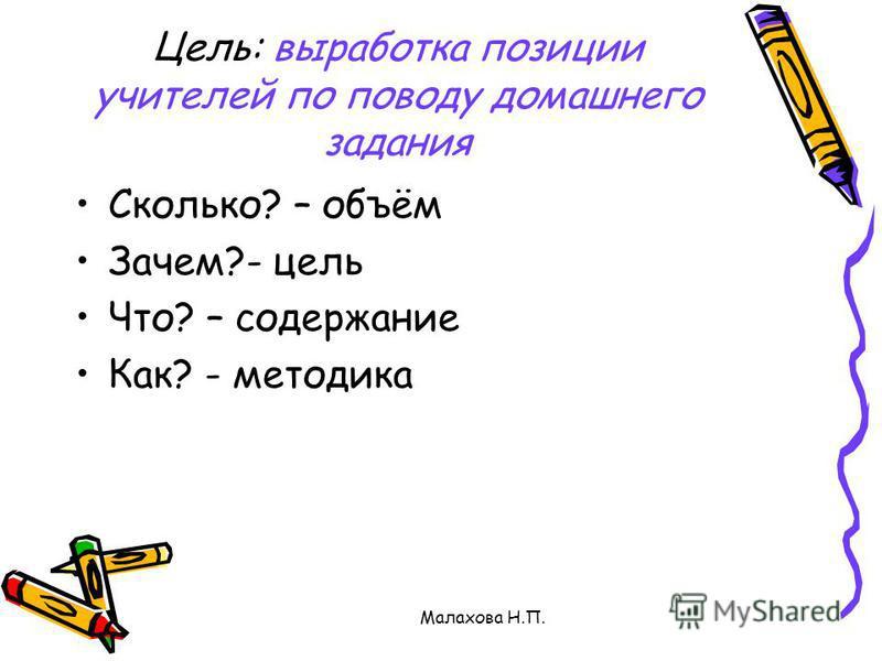 Малахова Н.П. Цель: выработка позиции учителей по поводу домашнего задания Сколько? – объём Зачем?- цель Что? – содержание Как? - методика