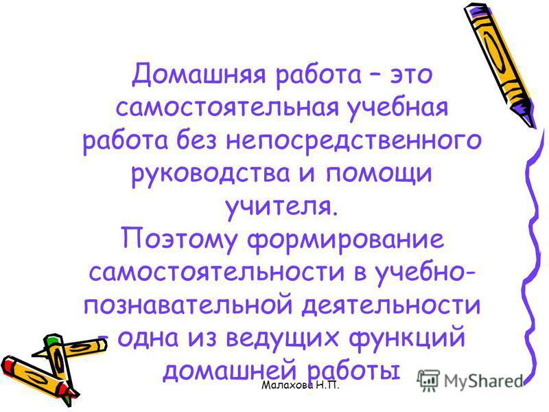 Малахова Н.П. Домашняя работа – это самостоятельная учебная работа без непосредственного руководства и помощи учителя. Поэтому формирование самостоятельности в учебно- познавательной деятельности – одна из ведущих функций домашней работы