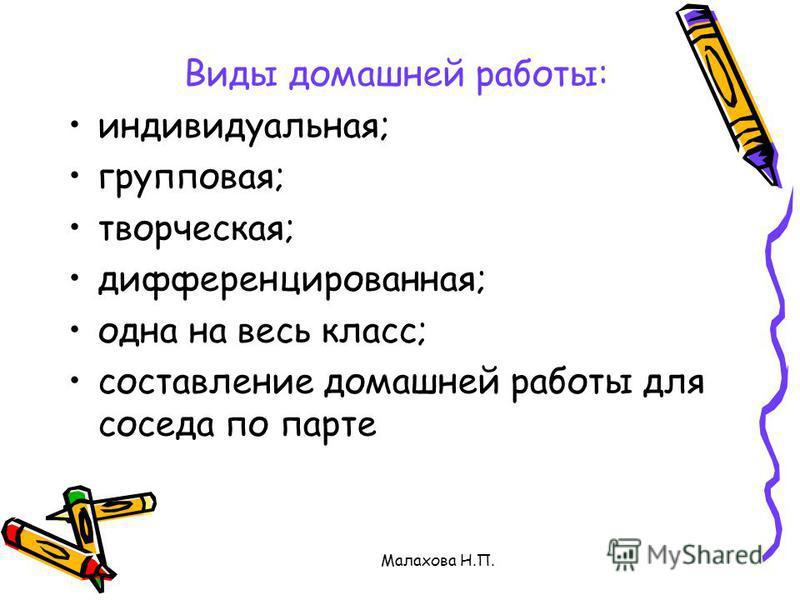 Малахова Н.П. Виды домашней работы: индивидуальная; групповая; творческая; дифференцированная; одна на весь класс; составление домашней работы для соседа по парте