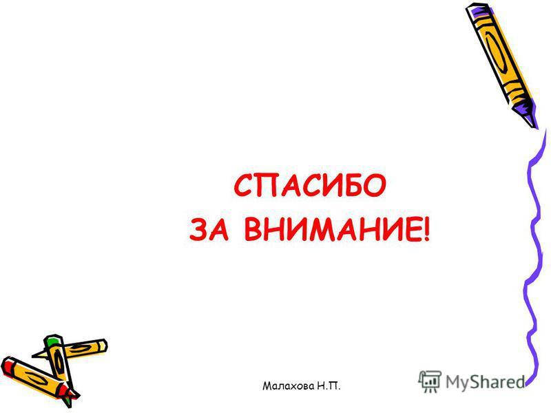 Малахова Н.П. СПАСИБО ЗА ВНИМАНИЕ!