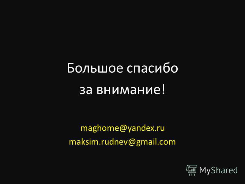 Большое спасибо за внимание! maghome@yandex.ru maksim.rudnev@gmail.com