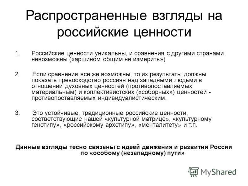 Распространенные взгляды на российские ценности 1. Российские ценности уникальны, и сравнения с другими странами невозможны («аршином общим не измерить») 2. Если сравнения все же возможны, то их результаты должны показать превосходство россиян над за