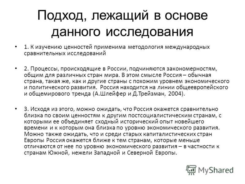 Подход, лежащий в основе данного исследования 1. К изучению ценностей применима методология международных сравнительных исследований 2. Процессы, происходящие в России, подчиняются закономерностям, общим для различных стран мира. В этом смысле Россия