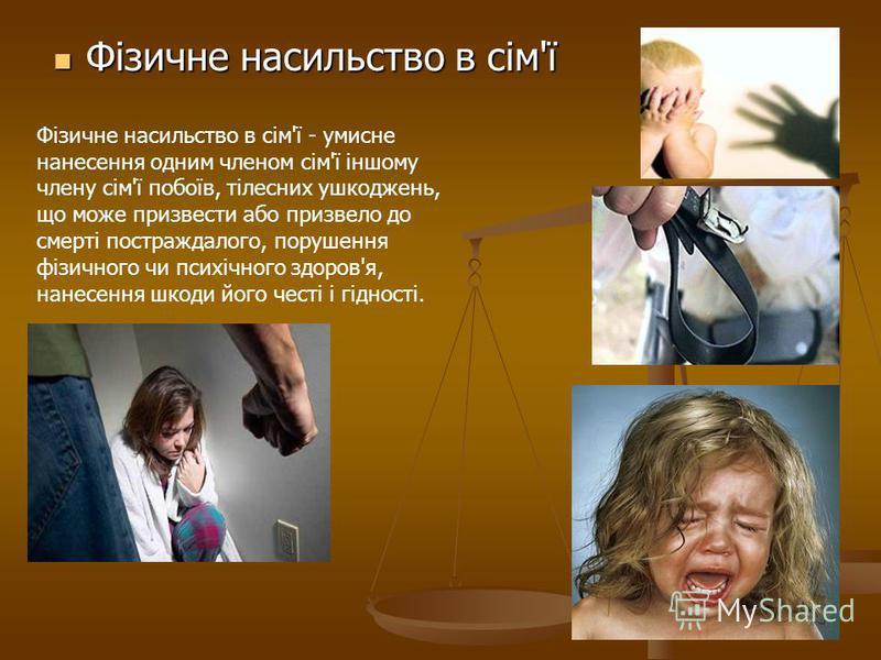 Фізичне насильство в сім'ї Фізичне насильство в сім'ї Фізичне насильство в сім'ї - умисне нанесення одним членом сім'ї іншому члену сім'ї побоїв, тілесних ушкоджень, що може призвести або призвело до смерті постраждалого, порушення фізичного чи психі