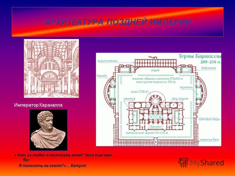 АРХИТЕКТУРА ПОЗДНЕЙ ИМПЕРИИ Император Каракалла « Кто из людей счастливее меня? Чего еще мог бы Я пожелать на земле?»… Катулл