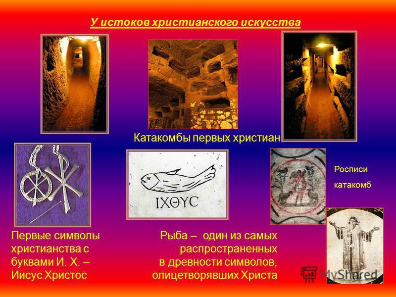 Катакомбы первых христиан Рыба – один из самых распространенных в древности символов, олицетворявших Христа Первые символы христианства с буквами И. Х. – Иисус Христос У истоков христианского искусства Росписи катакомб