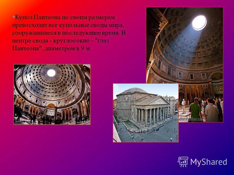 §Купол Пантеона по своим размерам превосходит все купольные своды мира, сооружавшиеся в последующее время. В центре свода - круглое окно - глаз Пантеона, диаметром в 9 м.