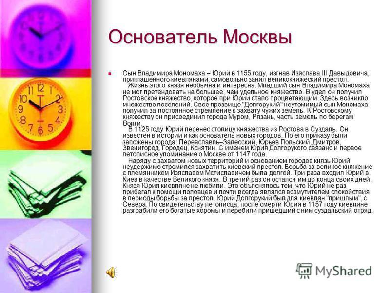 Основатель Москвы Сын Владимира Мономаха – Юрий в 1155 году, изгнав Изяслава III Давыдовича, приглашенного киевлянами, самовольно занял великокняжеский престол. Жизнь этого князя необычна и интересна. Младший сын Владимира Мономаха не мог претендоват