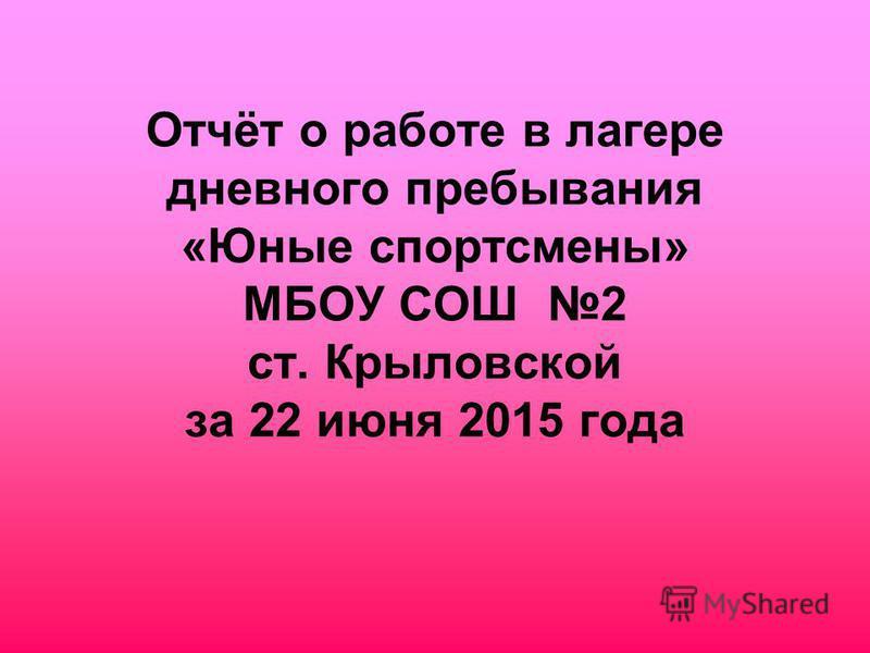 Отчёт о работе в лагере дневного пребывания «Юные спортсмены» МБОУ СОШ 2 ст. Крыловской за 22 июня 2015 года