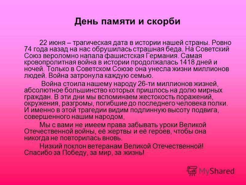 День памяти и скорби 22 июня – трагическая дата в истории нашей страны. Ровно 74 года назад на нас обрушилась страшная беда. На Советский Союз вероломно напала фашистская Германия. Самая кровопролитная война в истории продолжалась 1418 дней и ночей.