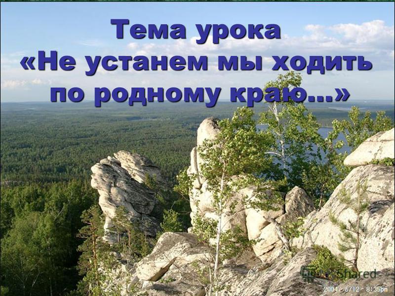 Тема урока «Не устанем мы ходить по родному краю…»