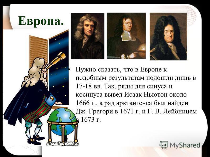 Европа. Нужно сказать, что в Европе к подобным результатам подошли лишь в 17-18 вв. Так, ряды для синуса и косинуса вывел Исаак Ньютон около 1666 г., а ряд арктангенса был найден Дж. Грегори в 1671 г. и Г. В. Лейбницем в 1673 г.