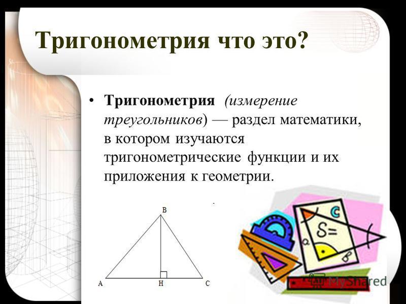 Тригонометрия что это? Тригонометрия (измерение треугольников) раздел математики, в котором изучаются тригонометрические функции и их приложения к геометрии.