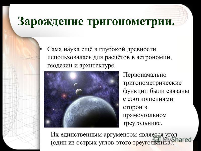Сама наука ещё в глубокой древности использовалась для расчётов в астрономии, геодезии и архитектуре. Зарождение тригонометрии. Первоначально тригонометрические функции были связаны с соотношениями сторон в прямоугольном треугольнике. Их единственным