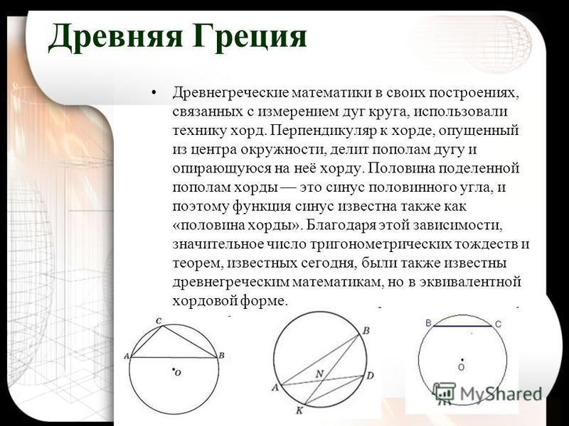 Древняя Греция Древнегреческие математики в своих построениях, связанных с измерением дуг круга, использовали технику хорд. Перпендикуляр к хорде, опущенный из центра окружности, делит пополам дугу и опирающуюся на неё хорду. Половина поделенной попо