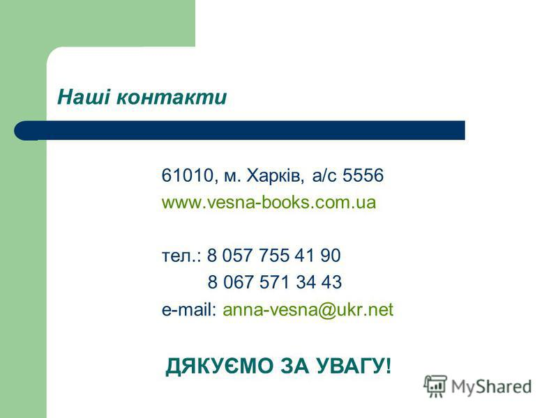 Наші контакти 61010, м. Харків, а/с 5556 www.vesna-books.com.ua тел.: 8 057 755 41 90 8 067 571 34 43 e-mail: anna-vesna@ukr.net ДЯКУЄМО ЗА УВАГУ!