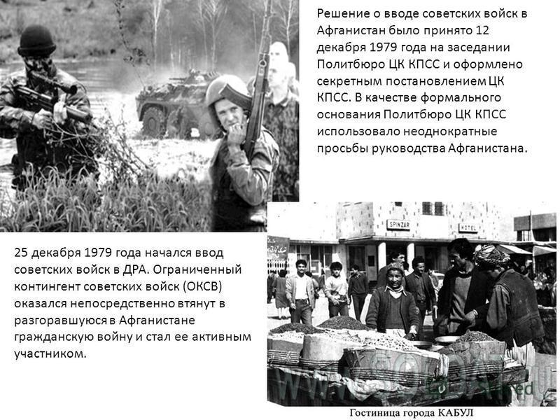 Решение о вводе советских войск в Афганистан было принято 12 декабря 1979 года на заседании Политбюро ЦК КПСС и оформлено секретным постановлением ЦК КПСС. В качестве формального основания Политбюро ЦК КПСС использовало неоднократные просьбы руководс