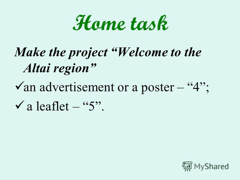 Home task Make the project Welcome to the Altai region an advertisement or a poster – 4; a leaflet – 5.